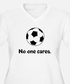 Soccer: No One Cares Plus Size T-Shirt