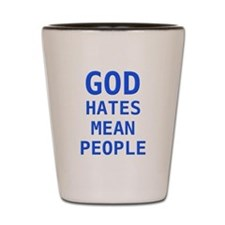 God hates mean people Shot Glass