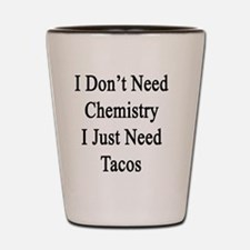 I Don't Need Chemistry I Just Need Taco Shot Glass