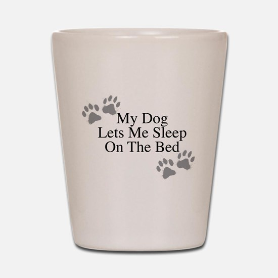 My Dog Lets Me Sleep On The Bed Shot Glass