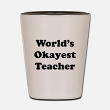 World's Okayest Teacher Shot Glass