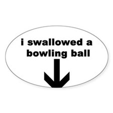 I SWALLOWED A BOWLING BALL Oval Decal