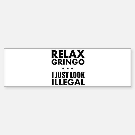 Relax Gringo I just Look Illegal Bumper Bumper Bumper Sticker