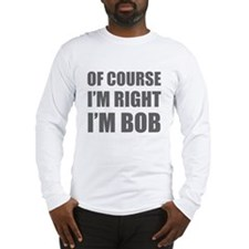 Of Course I'm Right I'm Bob Long Sleeve T-Shirt
