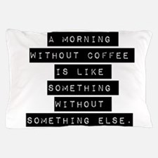 A Morning Without Coffee Pillow Case