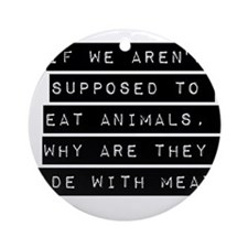 If We Arent Supposed To Eat Animals Ornament (Roun