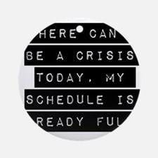 There Cant Be A Crisis Today Ornament (Round)