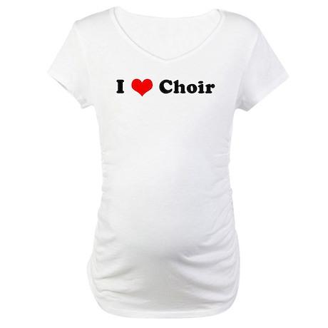 I Love Choir Maternity T-Shirt