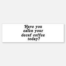 decaf coffee today Bumper Bumper Bumper Sticker