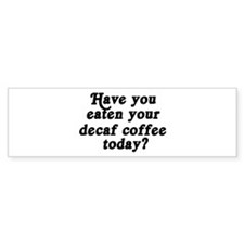 decaf coffee today Bumper Bumper Sticker