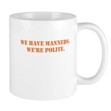 We have manners. We're polite. Orange text. Mugs