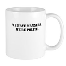 We have manners. Were polite. Mugs