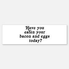 bacon and eggs today Bumper Bumper Bumper Sticker
