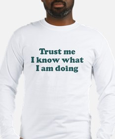 Trust me I know what I am d Long Sleeve T-Shirt