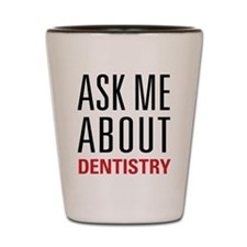 Dentistry - Ask Me About - Shot Glass