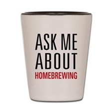 Homebrewing - Ask Me About - Shot Glass