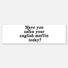 english muffin today Bumper Bumper Bumper Sticker