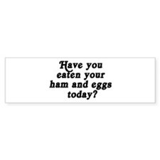 ham and eggs today Bumper Bumper Sticker