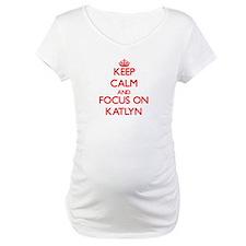 Keep Calm and focus on Katlyn Shirt