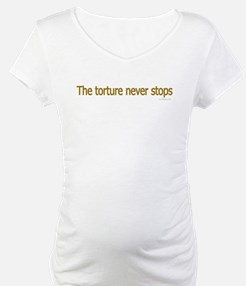 The torture never stops! Shirt