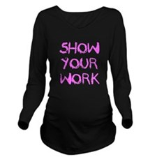 Show Your Work Long Sleeve Maternity T-Shirt