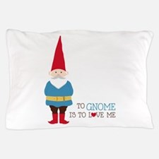 To Gnome Is To Love Me Pillow Case