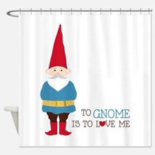 To Gnome Is To Love Me Shower Curtain