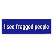 I see fragged people Bumper Bumper Sticker