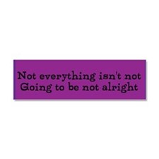 Not Everything Isn't Going To Be Car Magnet 10 X 3