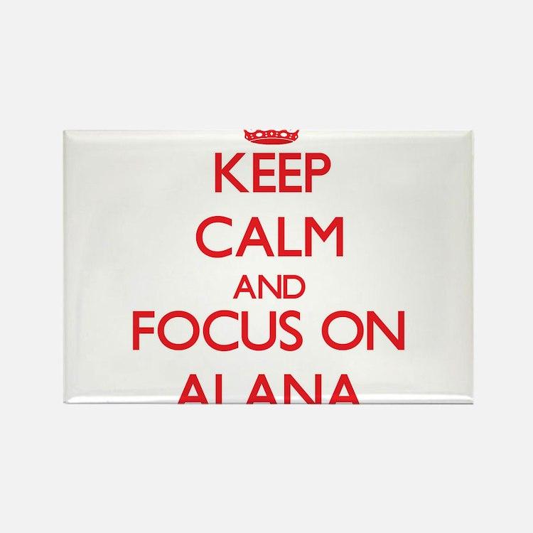 Keep Calm and focus on Alana Magnets