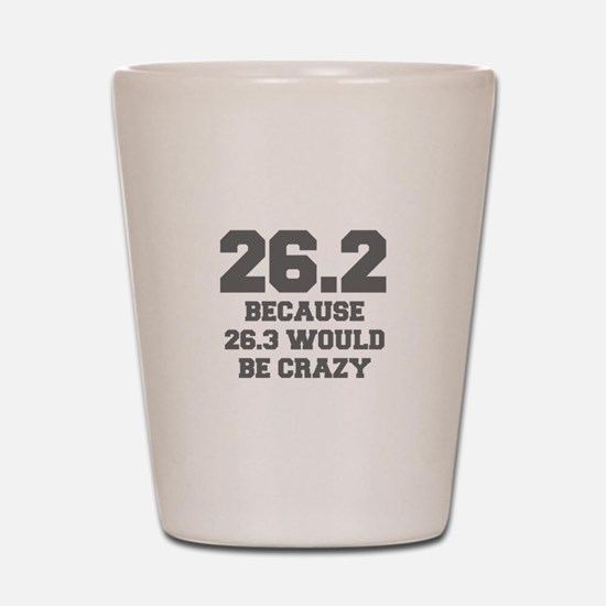 BECAUSE-26.3-WOULD-BE-CRAZY-FRESH-GRAY Shot Glass
