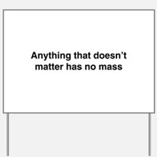 Anything that doesnt matter has no mass Yard Sign