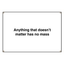 Anything that doesnt matter has no mass Banner