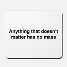 Anything that doesnt matter has no mass Mousepad