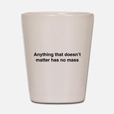 Anything that doesnt matter has no mass Shot Glass