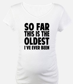 So Far This Is the Oldest Ive Ever Been Shirt