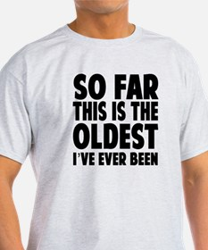 So Far This Is the Oldest Ive Ever Been T-Shirt
