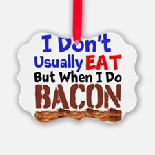 I Dont Usually Eat But When I Do Bacon Ornament