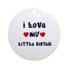 I Love MY LITTLE SISTER Ornament (Round)