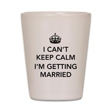 I Can't Keep Calm, I'm Getting Married Shot Glass