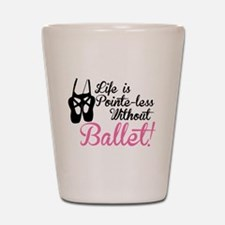 Life is Pointe-less Shot Glass