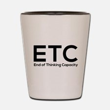 ETC end of thinking capacity Shot Glass