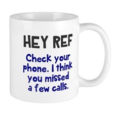 Hey Ref check your phone Mugs