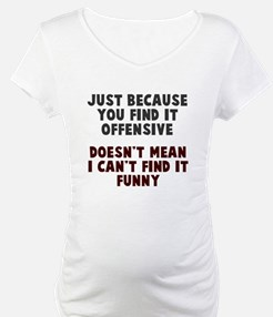 Just because it offends you Shirt
