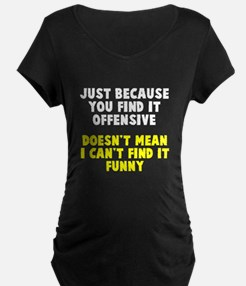 Just because it offends you Maternity T-Shirt