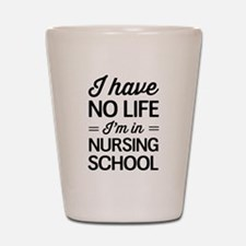 No life in nursing school Shot Glass