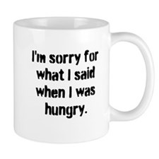 Im sorry for what I said when I was hungry. Mugs