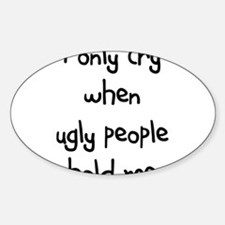 I ONLY CRY WHEN UGLY PEOPLE H Oval Decal