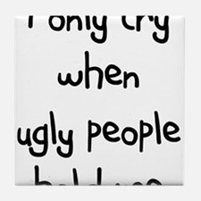I ONLY CRY WHEN UGLY PEOPLE H Tile Coaster