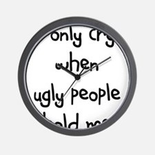 I ONLY CRY WHEN UGLY PEOPLE H Wall Clock